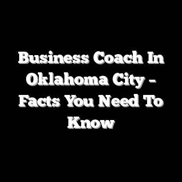 Business Coach In Oklahoma City – Facts You Need To Know
