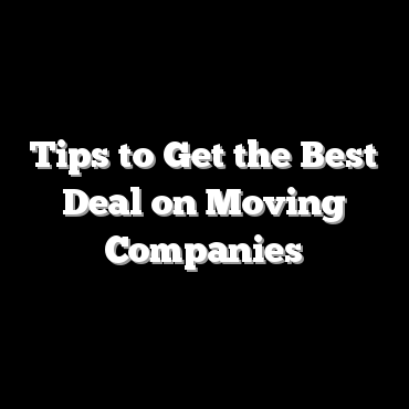 Tips to Get the Best Deal on Moving Companies