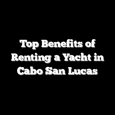 Top Benefits of Renting a Yacht in Cabo San Lucas