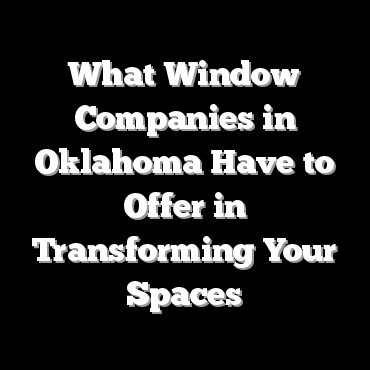 What Window Companies in Oklahoma Have to Offer in Transforming Your Spaces