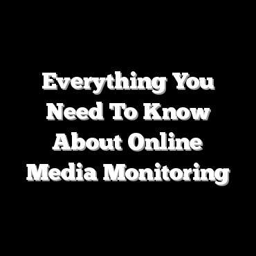 Everything You Need To Know About Online Media Monitoring