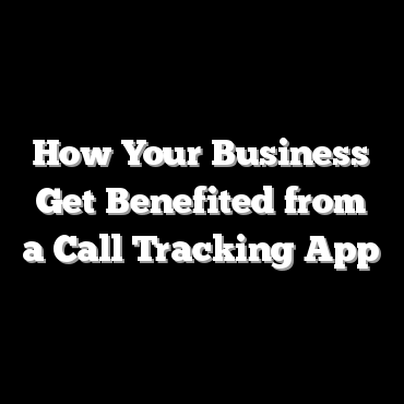 How Your Business Get Benefited from a Call Tracking App