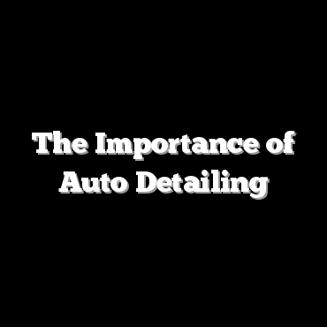 The Importance of Auto Detailing