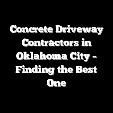 Concrete Driveway Contractors in Oklahoma City – Finding the Best One