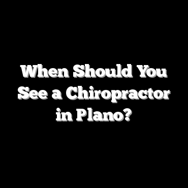 When Should You See a Chiropractor in Plano?