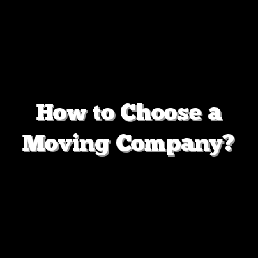 How to Choose a Moving Company?
