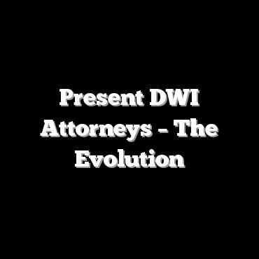Present DWI Attorneys – The Evolution