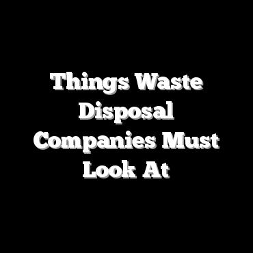 Things Waste Disposal Companies Must Look At