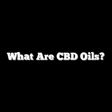 What Are CBD Oils?