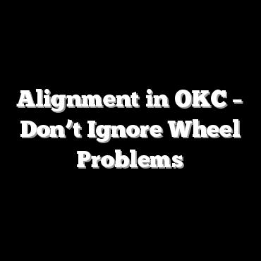Alignment in OKC – Don't Ignore Wheel Problems
