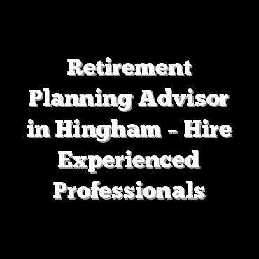 Retirement Planning Advisor in Hingham – Hire Experienced Professionals